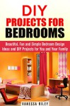 DIY Projects for Bedrooms: Beautiful, Fun and Simple Bedroom Design Ideas and DIY Projects for You and Your Family (DIY Household Hacks and Decor) - Vanessa Riley