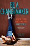 Be a Changemaker: How to Start Something That Matters - Laurie Ann Thompson