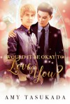 Would it Be Okay to Love You? (Would It Be Okay to Love You? #1) - Amy Tasukada