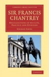 Sir Francis Chantrey: Recollections of His Life, Practice and Opinions - George Jones