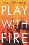 Play with Fire: Discovering Fierce Faith, Unquenchable Passion, and a Life-Giving God - Bianca Juarez Olthoff