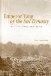 Emperor Yang of the Sui Dynasty: His Life, Times, and Legacy - Victor Cunril Xiong, Roger T. Ames