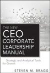The New CEO Corporate Leadership Manual: Strategic and Analytical Tools for Growth - Steven M. Bragg