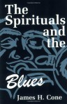 The Spirituals and the Blues: An Interpretation - James H. Cone
