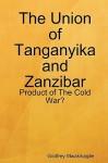 The Union of Tanganyika and Zanzibar: Product of the Cold War? - Godfrey Mwakikagile
