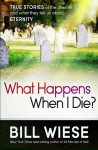 What Happens When I Die?: True Stories of the Afterlife and What They Tell Us About Eternity - Bill Wiese