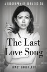 The Last Love Song: A Biography of Joan Didion - Tracy Daugherty