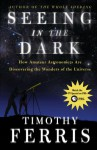 Seeing in the Dark: How Amateur Astronomers Are Discovering the Wonders of the Universe - Timothy Ferris