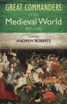 The Great Commanders of the Medieval World 454-1582 - Andrew Roberts