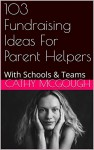 103 Fundraising Ideas For Parent Helpers: With Schools & Teams - Cathy McGough