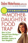 Outsmarting the Mother-Daughter Food Trap: How to Free Yourself from Dieting and Pass on a Healthier Legacy to Your Daughter - Debra Waterhouse