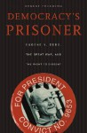 Democracy's Prisoner: Eugene V. Debs, the Great War, and the Right to Dissent - Ernest Freeberg
