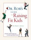 Dr. Rob's Guide to Raising Fit Kids: A Family-Centered Approach to Achieving Optimal Health - Robert S. Gotlin, Lois Wyse