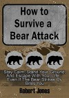 How to Survive a Bear Attack: Stay Calm, Stand Your Ground, & Escape With Your Life - Even If the Bear Strikes or Bites You - Robert Jones