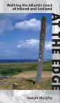 At the Edge: Walking the Atlantic Coast of Ireland and Scotland - Joseph Murphy