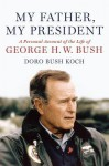 My Father, My President: A Personal Account of the Life of George H. W. Bush - Doro Koch