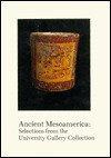 Ancient Mesoamerica: Selections from the University Gallery Collection - John F. Scott, Jay I. Kislak Reference Collection