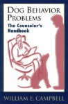 Dog Behavior Problems: The Counselor's Handbook - William E. Campbell