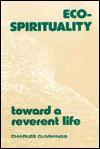 Eco-Spirituality: Toward a Reverent Life - Charles Cummings