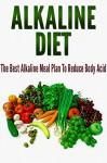 Alkaline Diet: The Best Alkaline Meal Plan To Reduce Body Acid [alkaline diet for weight loss, alkaline diet foods] (alkaline diet cookbook,alkaline diet recipes,alkaline diet plan) - Barbara Williams