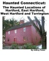 Haunted Connecticut: The Haunted Locations of Hartford, East Hartford, West Hartford and Torrington - Jeffrey Fisher