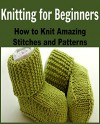 Knitting For Beginners: How to Knit Amazing Stitches and Patterns: (Knitting, Knitting for Beginners, Knitting Patterns, Knitting Projects, Knitting Socks, Crochet) - Tracy Anderson