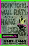 Rock Jocks, Wall Rats, and Hang Dogs: Rock Climbing on the Edge of Reality - John Long