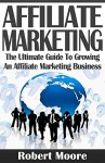 Affiliate Marketing: The Ultimate Guide To Growing An Affiliate Marketing Business (affiliate marketing, affiliate marketing business, affiliate marketing amazon, affiliate marketing for beginners) - Robert Moore, Affiliate Marketing, Affiliate Marketing for Beginners, Affiliate Marketing Business