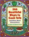 366 Healthful Ways to Cook Tofu and Other Meat Alternatives - Robin G. Robertson