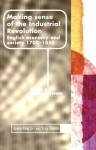 Making Sense of the Industrial Revolution: English Economy and Society 1700-1850 - Steven King, Geoffrey Timmins