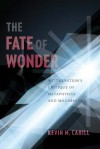 The Fate of Wonder: Wittengenstein's Critique of Metaphysics and Modernity (Columbia Themes in Philosophy) - Kevin Cahill