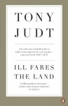 Ill Fares The Land: A Treatise On Our Present Discontents - Professor Tony Judt