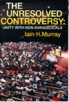 Unresolved Controversy: Unity With Non-Evangelicals - Iain H. Murray