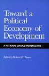 Toward a Political Economy of Development: A Rational Choice Perspective - Robert H. Bates