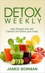 Detox Weekly: Easy Recipes that will Cleanse and Detox your body - James Bowman