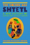 The Golden Age Shtetl: A New History of Jewish Life in East Europe - Yohanan Petrovsky-Shtern