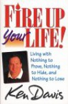 Fire Up Your Life: Living with Nothing to Prove, Nothing to Hide, and Nothing to Lose - Ken Davis