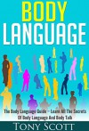 Body Language: The Body Language Guide - Learn All The Secrets Of Body Language And Body Talk - Tony Scott