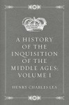 A History of the Inquisition of the Middle Ages; volume I - Henry Charles Lea