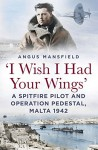 'I Wish I Had Your Wings': A Spitfire Pilot and Operation Pedestal, Malta 1942 - Angus Mansfield