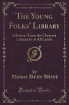 The Young Folks' Library: Selection From the Choicest Literature of All Lands (Classic Reprint) - Thomas Bailey Aldrich