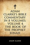 Adam Clarke's Bible Commentary in 8 Volumes: Volume 4, The Book of the Prophet Jonah - Adam Clarke