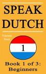 Speak Dutch: Book 1 of 3: Beginners (How to Speak Dutch, Dutch for Beginners, Dutch Language, Learn Dutch, How to Learn Dutch, Speaking Dutch, Learning Dutch, Dutch Guide, Dutch Quickly, Dutch Fast) - Vincent Noot