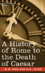 A History of Rome to the Death of Caesar - W.W. How