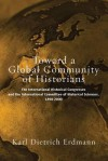 Toward a Global Community of Historians: The International Historical Congresses and the International Committee of Historical Sciences 1898-2000 - Karl Dietrich Erdmann, Wolfgang J. Mommsen