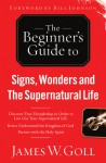 The Beginner's Guide to Signs, Wonders and The Supernatural Life: Discover True Discipleship in Order to Live Out Your Supernatural Life - James W. Goll