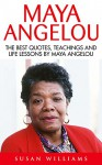 Maya Angelou: The Best Quotes, Teachings And Life Lessons By Maya Angelou (I Know Why The Caged Bird Sings, Letter To My Daughter) - Susan Williams