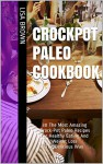 30 The Most Amazing Crock-Pot Paleo Recipes For Healthy Eating And Weight Loss The Delicious Way: (Crock Pot, Crock Pot Recipes, Crock Pot Cookbook, Slow Cooker Cookbook, Slow Cooker Recipes) - Lisa Brown