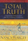 Total Truth: Liberating Christianity from Its Cultural Captivity (Study Guide Edition) - Nancy Pearcey, Phillip E. Johnson