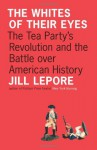 The Whites of Their Eyes: The Tea Party's Revolution and the Battle over American History (Public Square) - Jill Lepore